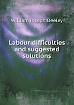 Labour Difficulties and Suggested Solutions af William Joseph Deeley