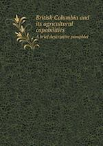 British Columbia and Its Agricultural Capabilities a Brief Descriptive Pamphlet af British Columbia Dept of Agriculture