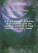 S. P. Q. R. a Metrical Drama of an Attempt Upon the Imperial Authority of Titus Flavius, Eleventh Caesar af Achim Tchodjk