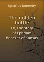 The Golden Bottle Or, the Story of Ephraim Benezet of Kansas af Ignatius Donnelly