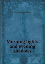 Morning Lights and Evening Shadows af Rossiter Johnson