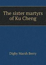 The Sister Martyrs of Ku Cheng af Digby Marsh Berry