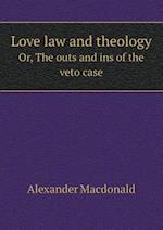 Love Law and Theology Or, the Outs and Ins of the Veto Case af Alexander Macdonald