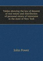 Tables Showing the Law of Descent of Real Estate and Distribution of Personal Estate of Intestates in the State of New York af John Power