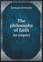 The Philosophy of Faith an Enquiry af Bertram Brewster