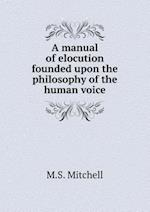 A Manual of Elocution Founded Upon the Philosophy of the Human Voice af M. S. Mitchell