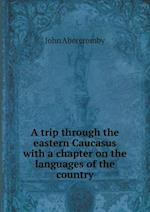 A Trip Through the Eastern Caucasus with a Chapter on the Languages of the Country af John Abercromby