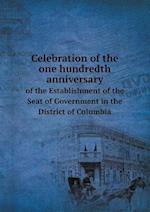 Celebration of the one hundredth anniversary of the Establishment of the Seat of Government in the District of Columbia af William V. Cox