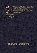 Memoir of Robert Chambers with Autobiographic Reminiscences of William Chambers af William Chambers
