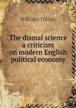 The Dismal Science a Criticism on Modern English Political Economy af William Dillon