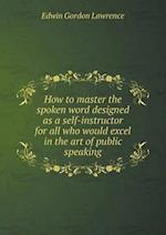 How to master the spoken word designed as a self-instructor for all who would excel in the art of public speaking