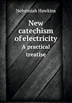New catechism of electricity A practical treatise