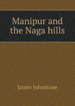 Manipur and the Naga Hills af James Johnstone