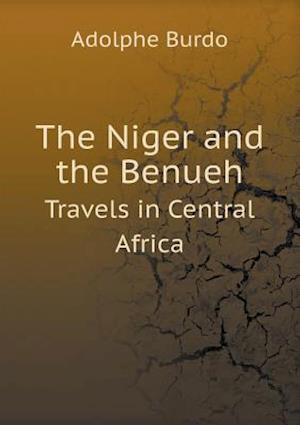 The Niger and the Benueh Travels in Central Africa