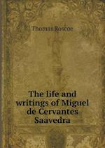 The Life and Writings of Miguel de Cervantes Saavedra af Thomas Roscoe