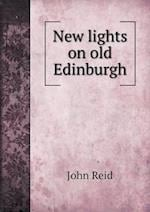 New Lights on Old Edinburgh af John Reid