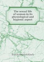 The sexual life of woman in its physiological and hygienic aspect