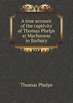 A true account of the captivity of Thomas Phelps at Machaness in Barbary af Thomas Phelps