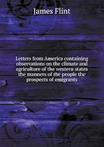 Letters from America Containing Observations on the Climate and Agriculture of the Western States the Manners of the People the Prospects of Emigrants af James Flint