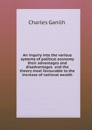 An inquiry into the various systems of political economy their advantages and disadvantages and the theory most favourable to the increase of nationa