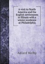 A Visit to North America and the English Settlements in Illinois with a Winter Residence at Philadelphia af Adlard Welby