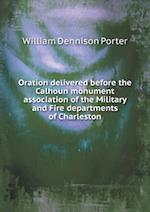 Oration delivered before the Calhoun monument association of the Military and Fire departments of Charleston af William Dennison Porter