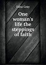 One Woman's Life the Steppings of Faith af Edna Gray