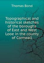 Topographical and Historical Sketches of the Boroughs of East and West Looe in the County of Cornwall af Thomas Bond