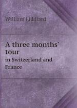 A three months' tour in Switzerland and France