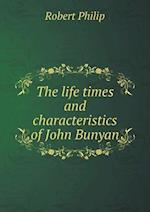 The Life Times and Characteristics of John Bunyan af Robert Philip