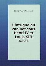 L'Intrigue Du Cabinet Sous Henri IV Et Louis XIII Tome 4 af Louis Pierre Anquetil