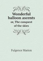 Wonderful Balloon Ascents Or, the Conquest of the Skies af Fulgence Marion