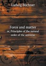 Force and Matter Or, Principles of the Natural Order of the Universe af Ludwig Buchner