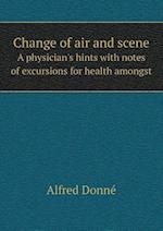 Change of Air and Scene a Physician's Hints with Notes of Excursions for Health Amongst af Alfred Donne