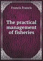 The Practical Management of Fisheries af Francis Francis