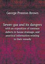 Sewer-Gas and Its Dangers with an Exposition of Common Defects in House Drainage, and Practical Information Relating to Their Remedy af George Preston Brown