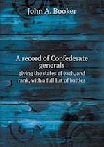 A Record of Confederate Generals Giving the States of Each, and Rank, with a Full List of Battles af John A. Booker