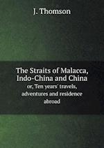 The Straits of Malacca, Indo-China and China or, Ten years' travels, adventures and residence abroad