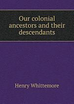 Our Colonial Ancestors and Their Descendants af Henry Whittemore