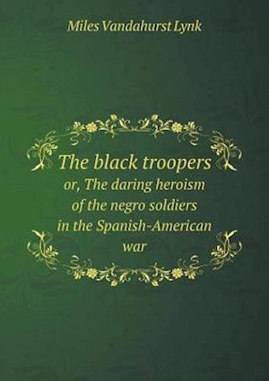 The black troopers or, The daring heroism of the negro soldiers in the Spanish-American war