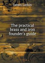 The Practical Brass and Iron Founder's Guide af James Larkin