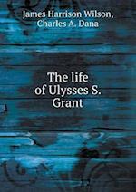 The Life of Ulysses S. Grant af James Harrison Wilson