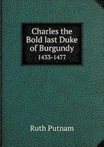 Charles the Bold Last Duke of Burgundy 1433-1477 af Ruth Putnam