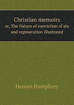 Christian Memoirs Or, the Nature of Conviction of Sin and Regeneration Illustrated af Heman Humphrey
