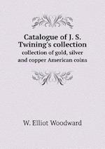 Catalogue of J. S. Twining's Collection Collection of Gold, Silver and Copper American Coins af W. Elliot Woodward