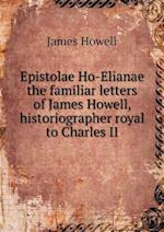 Epistolae Ho-Elianae the Familiar Letters of James Howell, Historiographer Royal to Charles II af James Howell