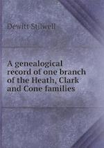 A Genealogical Record of One Branch of the Heath, Clark and Cone Families af Dewitt Stilwell