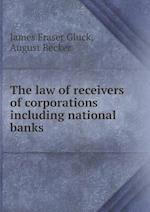 The law of receivers of corporations including national banks