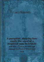 A Pamphlet, Showing How Easily the Wand of a Magician May Be Broken and That, If Amos Kendall Can Manage the United States Mail Well af Lucy Kenney