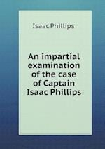 An Impartial Examination of the Case of Captain Isaac Phillips af Isaac Phillips